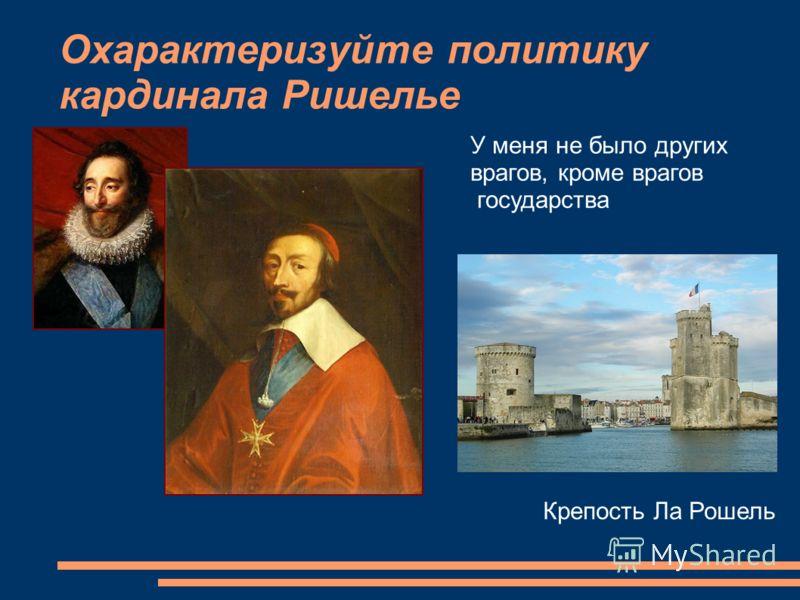 Охарактеризуйте политику кардинала Ришелье У меня не было других врагов, кроме врагов государства Крепость Ла Рошель