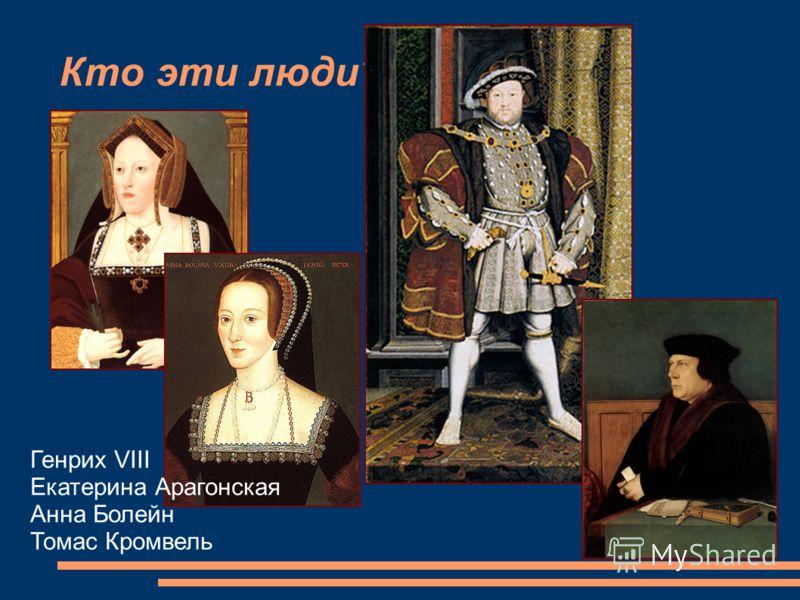 Кто эти люди? Генрих VIII Екатерина Арагонская Анна Болейн Томас Кромвель