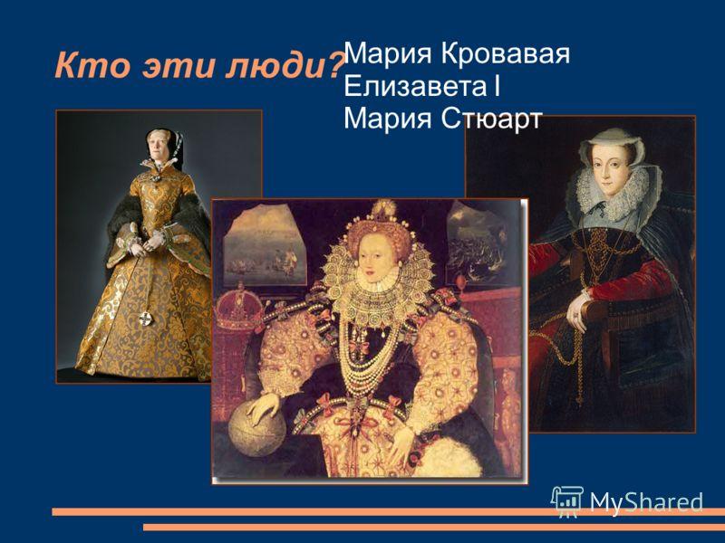 Кто эти люди? Мария Кровавая Елизавета I Мария Стюарт