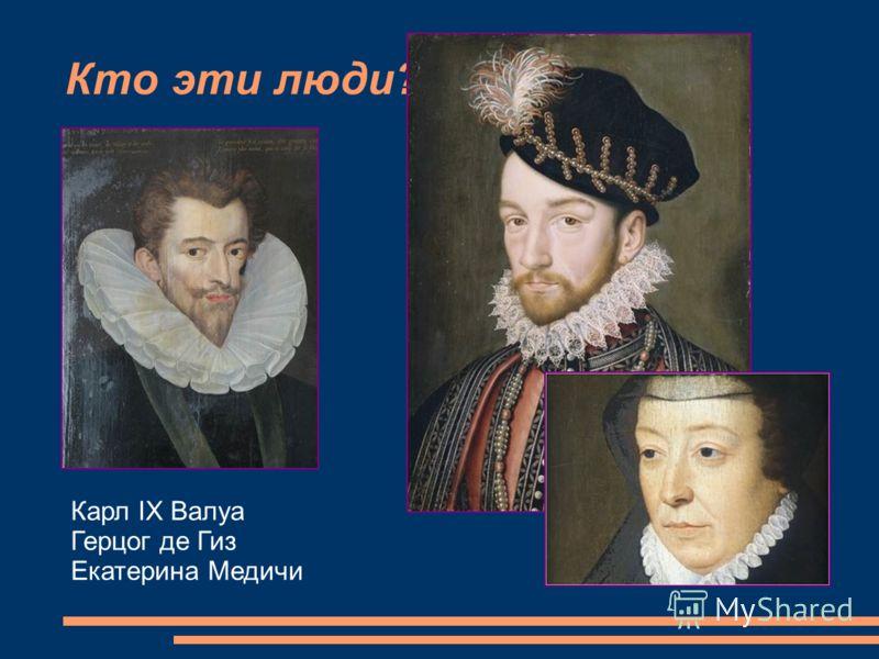 Кто эти люди? Карл IX Валуа Герцог де Гиз Екатерина Медичи