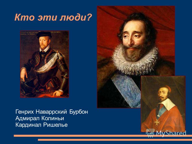 Кто эти люди? Генрих Наваррский Бурбон Адмирал Колиньи Кардинал Ришелье