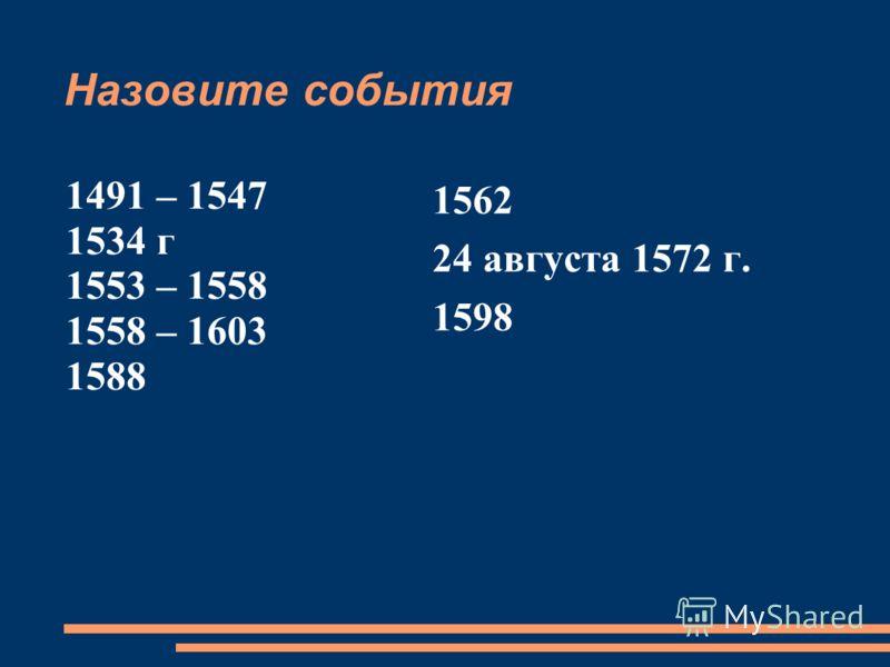 Назовите события 1491 – 1547 1534 г 1553 – 1558 1558 – 1603 1588 1562 24 августа 1572 г. 1598