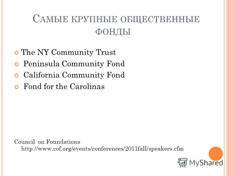 С АМЫЕ КРУПНЫЕ ОБЩЕСТВЕННЫЕ ФОНДЫ The NY Community Trust Peninsula Community Fоnd California Community Fond Fond for the Carolinas Council on Foundations http://www.cof.org/events/conferences/2011fall/speakers.cfm