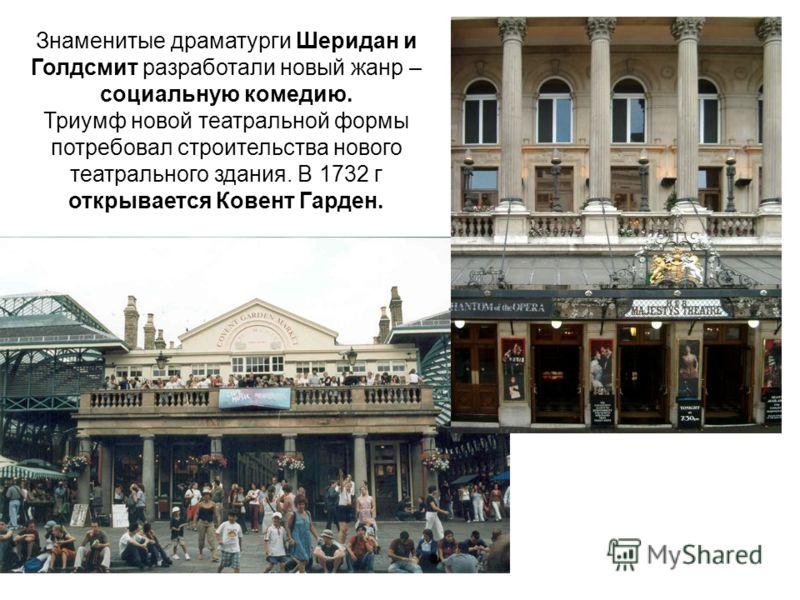 Знаменитые драматурги Шеридан и Голдсмит разработали новый жанр – социальную комедию. Триумф новой театральной формы потребовал строительства нового театрального здания. В 1732 г открывается Ковент Гарден.