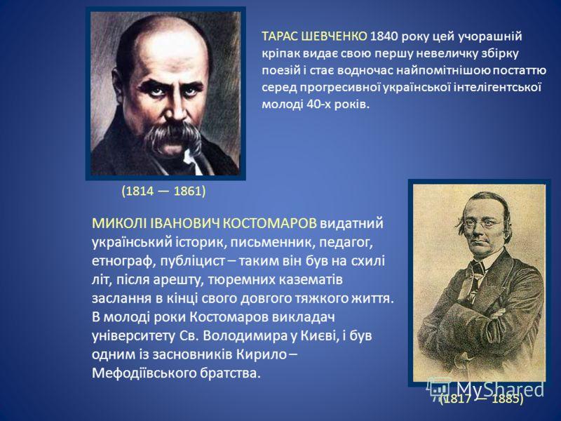 ТАРАС ШЕВЧЕНКО 1840 року цей учорашній кріпак видає свою першу невеличку збірку поезій і стає водночас найпомітнішою постаттю серед прогресивної української інтелігентської молоді 40-х років. МИКОЛІ ІВАНОВИЧ КОСТОМАРОВ видатний український історик, п