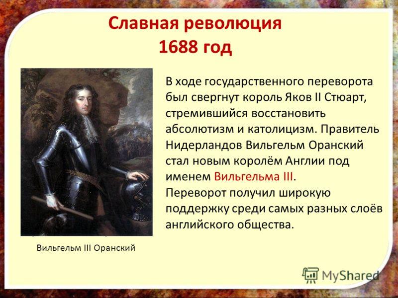 Славная революция 1688 год Король Яков II Стюарт В ходе государственного переворота был свергнут король Яков II Стюарт, стремившийся восстановить абсолютизм и католицизм. Правитель Нидерландов Вильгельм Оранский стал новым королём Англии под именем В