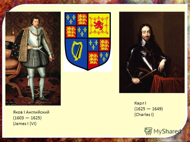 Яков I Английский (1603 1625) (James I (VI) Карл I (1625 1649) (Charles I)