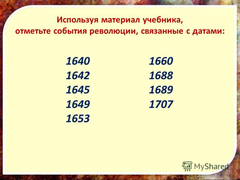 1640 1642 1645 1649 1653 1660 1688 1689 1707 Используя материал учебника, отметьте события революции, связанные с датами: