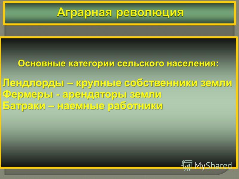 Основные категории сельского населения: Лендлорды – крупные собственники земли Фермеры - арендаторы земли Батраки – наемные работники