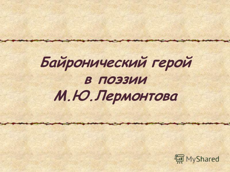Байронический герой в поэзии М.Ю.Лермонтова