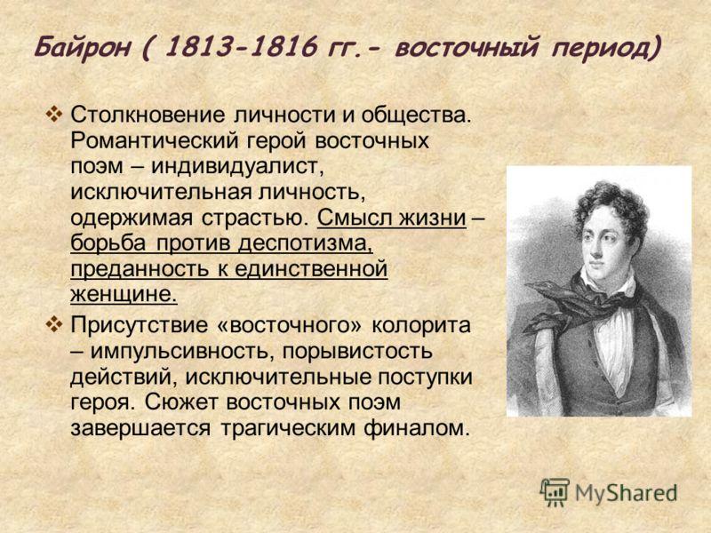 Байрон ( 1813-1816 гг.- восточный период) Столкновение личности и общества. Романтический герой восточных поэм – индивидуалист, исключительная личность, одержимая страстью. Смысл жизни – борьба против деспотизма, преданность к единственной женщине. П