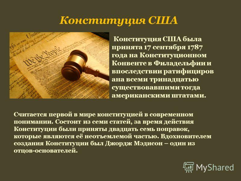 Конституция США Конституция США была принята 17 сентября 1787 года на Конституционном Конвенте в Филадельфии и впоследствии ратифициров ана всеми тринадцатью существовавшими тогда американскими штатами. Считается первой в мире конституцией в современ
