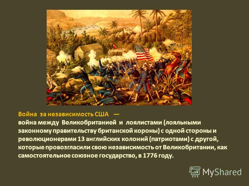 Война за независимость США война между Великобританией и лоялистами (лояльными законному правительству британской короны) с одной стороны и революционерами 13 английских колоний (патриотами) с другой, которые провозгласили свою независимость от Велик