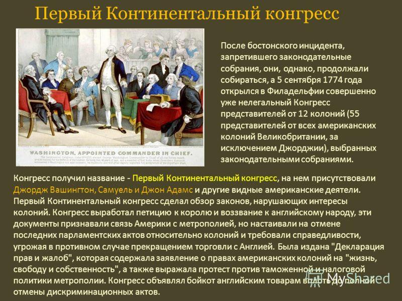 Конгресс получил название - Первый Континентальный конгресс, на нем присутствовали Джордж Вашингтон, Самуель и Джон Адамс и другие видные американские деятели. Первый Континентальный конгресс сделал обзор законов, нарушающих интересы колоний. Конгрес