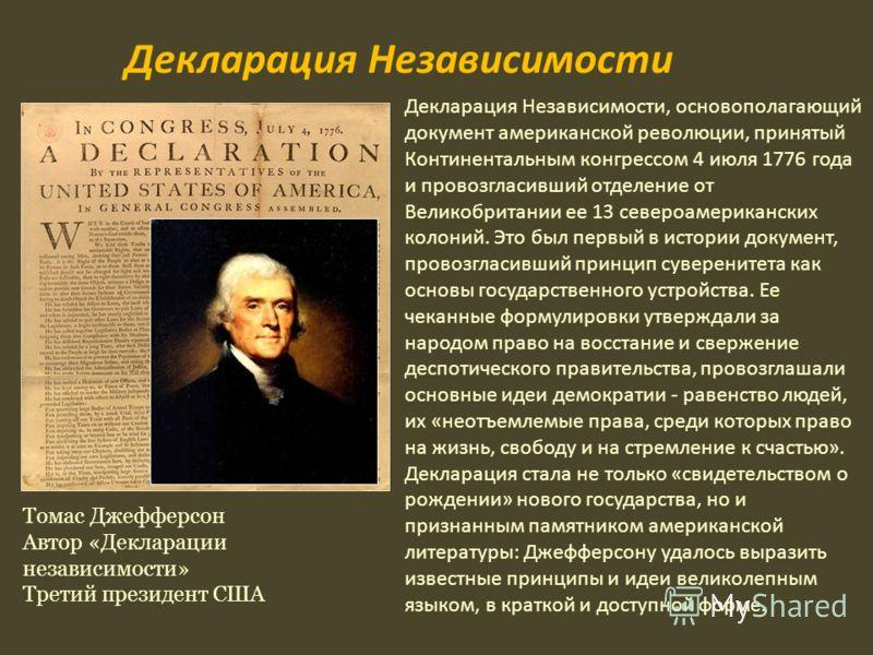 Томас Джефферсон Автор «Декларации независимости» Третий президент США Декларация Независимости, основополагающий документ американской революции, принятый Континентальным конгрессом 4 июля 1776 года и провозгласивший отделение от Великобритании ее 1