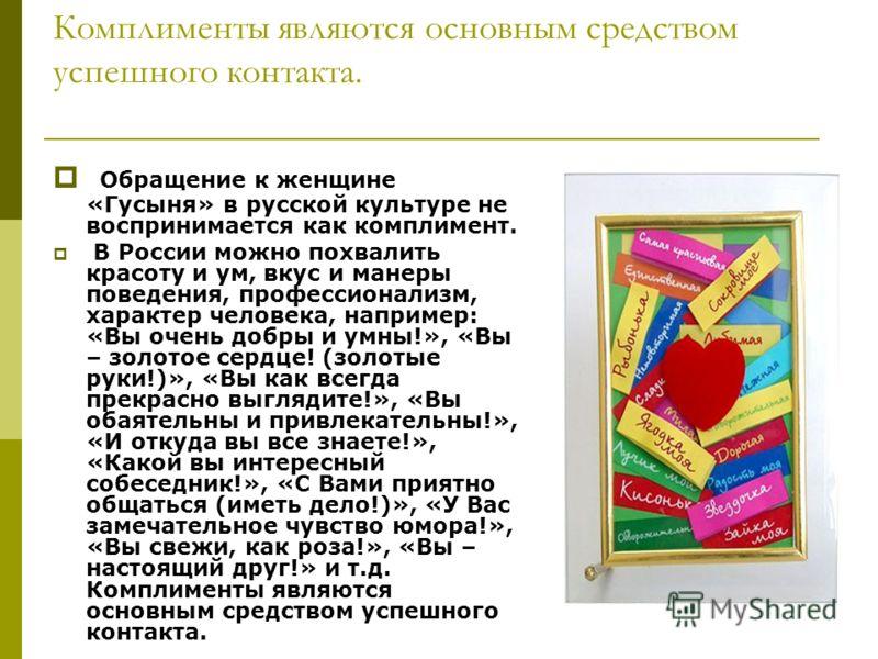 Комплименты являются основным средством успешного контакта. Обращение к женщине «Гусыня» в русской культуре не воспринимается как комплимент. В России можно похвалить красоту и ум, вкус и манеры поведения, профессионализм, характер человека, например
