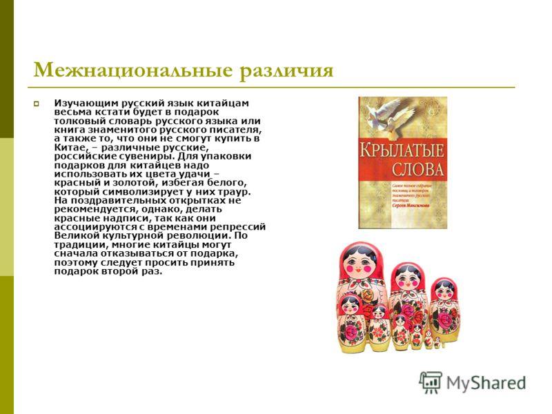 Межнациональные различия Изучающим русский язык китайцам весьма кстати будет в подарок толковый словарь русского языка или книга знаменитого русского писателя, а также то, что они не смогут купить в Китае, – различные русские, российские сувениры. Дл