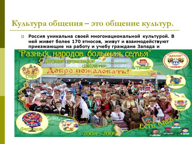 Культура общения – это общение культур. Россия уникальна своей многонациональной культурой. В ней живет более 170 этносов, живут и взаимодействуют приезжающие на работу и учебу граждане Запада и Востока.