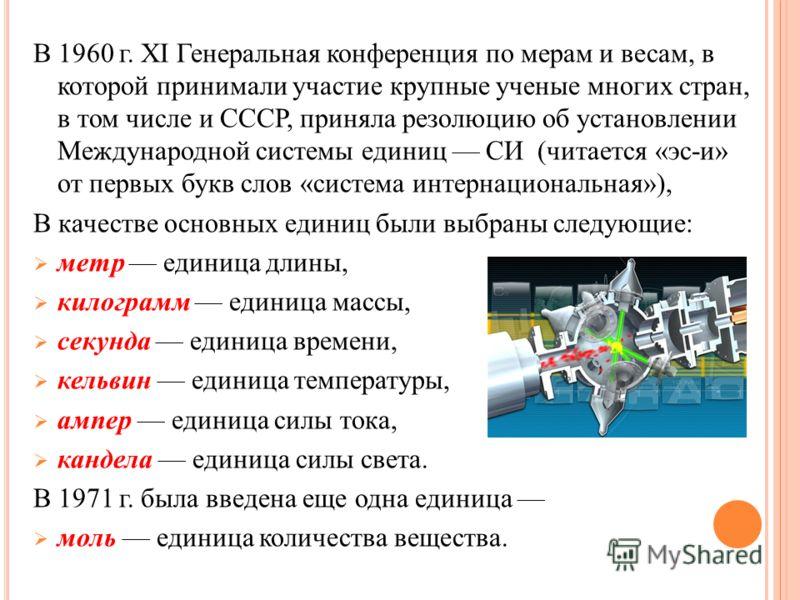 В 1960 г. XI Генеральная конференция по мерам и весам, в которой принимали участие крупные ученые многих стран, в том числе и СССР, приняла резолюцию об установлении Международной системы единиц СИ (читается «эс-и» от первых букв слов «система интерн