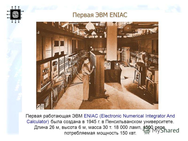 12 Первая работающая ЭВМ ENIAC (Electronic Numerical Integrator And Calculator) была создана в 1945 г. в Пенсильванском университете. Длина 26 м, высота 6 м, масса 30 т. 18 000 ламп, 1500 реле, потребляемая мощность 150 квт. Первая ЭВМ ENIAC