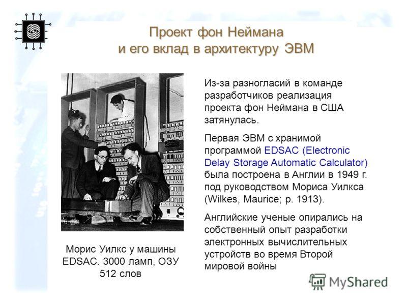 17 Морис Уилкс у машины EDSAC. 3000 ламп, ОЗУ 512 слов Проект фон Неймана и его вклад в архитектуру ЭВМ Из-за разногласий в команде разработчиков реализация проекта фон Неймана в США затянулась. Первая ЭВМ с хранимой программой EDSAC (Electronic Dela