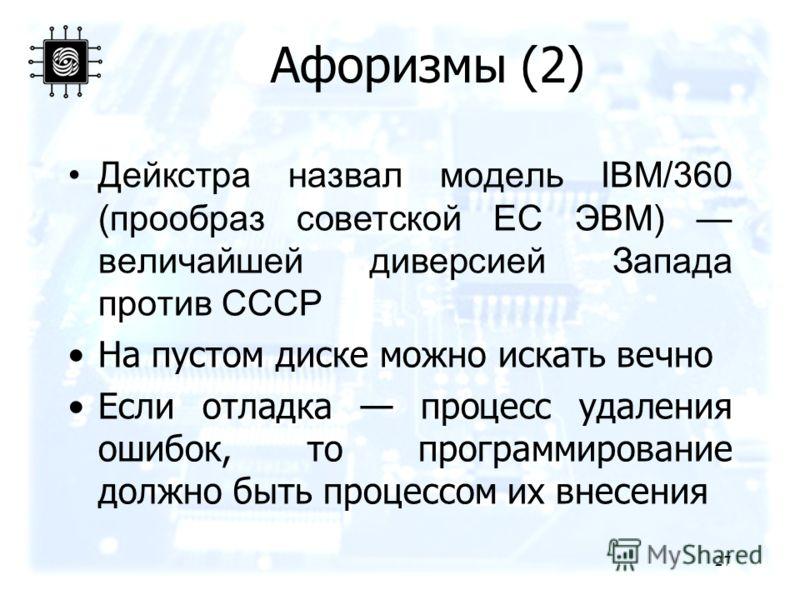 27 Афоризмы (2) Дейкстра назвал модель IBM/360 (прообраз советской ЕС ЭВМ) величайшей диверсией Запада против СССР На пустом диске можно искать вечно Если отладка процесс удаления ошибок, то программирование должно быть процессом их внесения