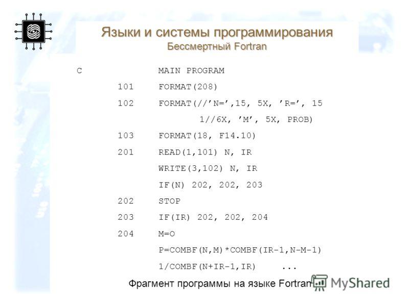 34 Фрагмент программы на языке Fortran CMAIN PROGRAM 101FORMAT(208) 102FORMAT(//N=,15, 5X, R=, 15 1//6X, M, 5X, PROB) 103 FORMAT(18, F14.10) 201READ(1,101) N, IR WRITE(3,102) N, IR IF(N) 202, 202, 203 202STOP 203IF(IR) 202, 202, 204 204M=O P=COMBF(N,