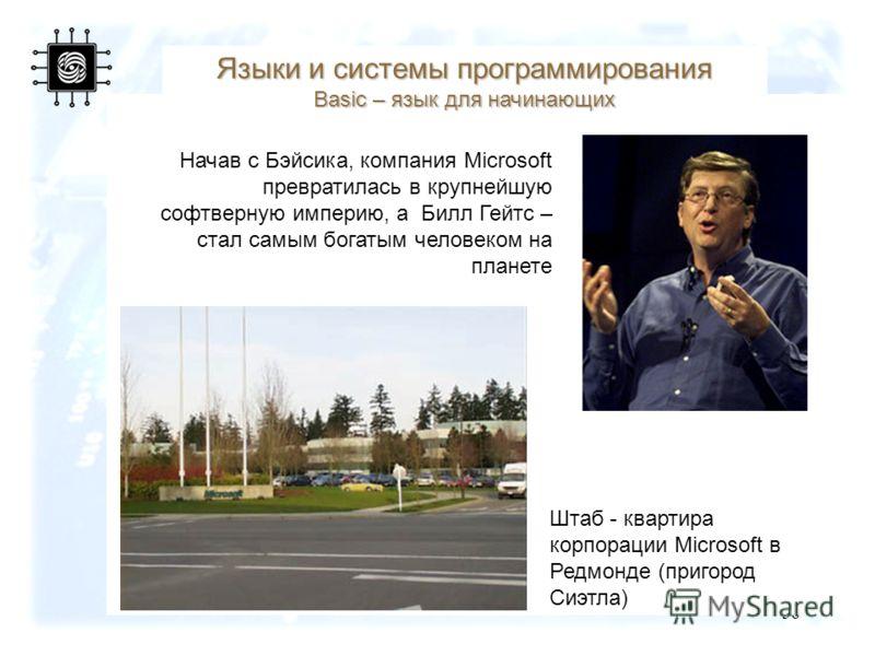 38 Начав с Бэйсика, компания Microsoft превратилась в крупнейшую софтверную империю, а Билл Гейтс – стал самым богатым человеком на планете Языки и системы программирования Basic – язык для начинающих Штаб - квартира корпорации Microsoft в Редмонде (