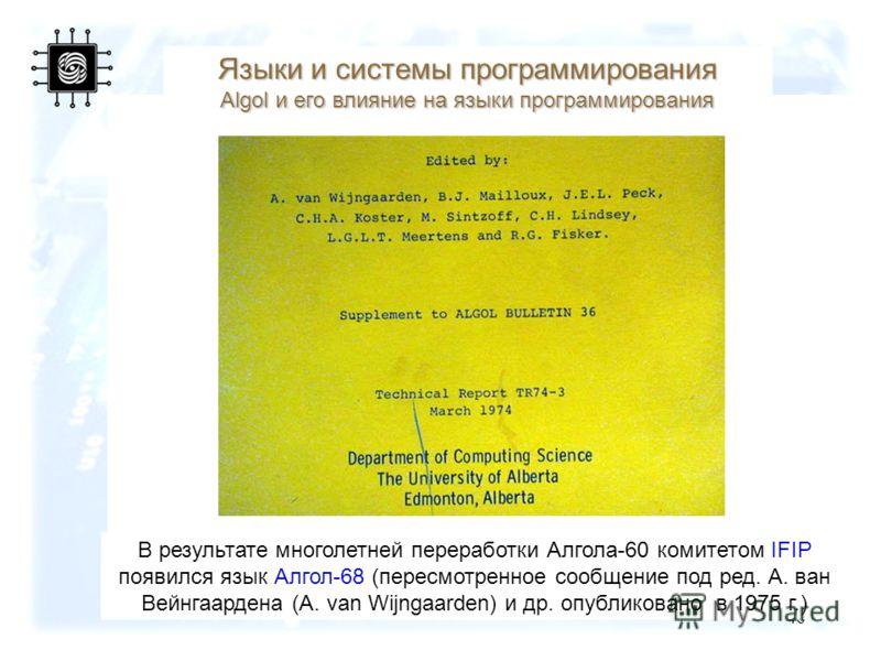 46 В результате многолетней переработки Алгола-60 комитетом IFIP появился язык Алгол-68 (пересмотренное сообщение под ред. А. ван Вейнгаардена (A. van Wijngaarden) и др. опубликовано в 1975 г.) Языки и системы программирования Algol и его влияние на