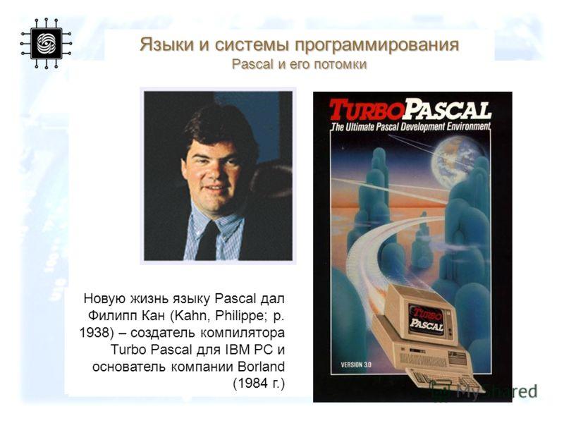 49 Новую жизнь языку Pascal дал Филипп Кан (Kahn, Philippe; р. 1938) – создатель компилятора Turbo Pascal для IBM PC и основатель компании Borland (1984 г.) Языки и системы программирования Pascal и его потомки