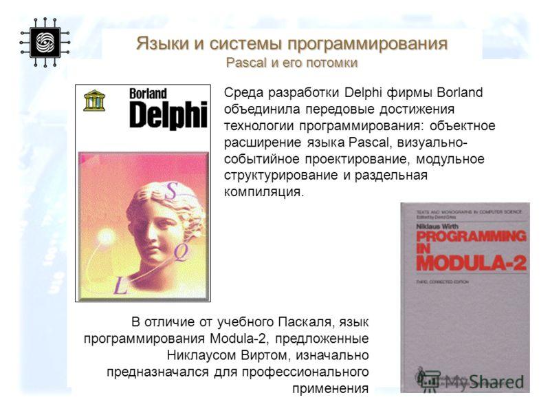 50 Среда разработки Delphi фирмы Borland объединила передовые достижения технологии программирования: объектное расширение языка Pascal, визуально- событийное проектирование, модульное структурирование и раздельная компиляция. Языки и системы програм
