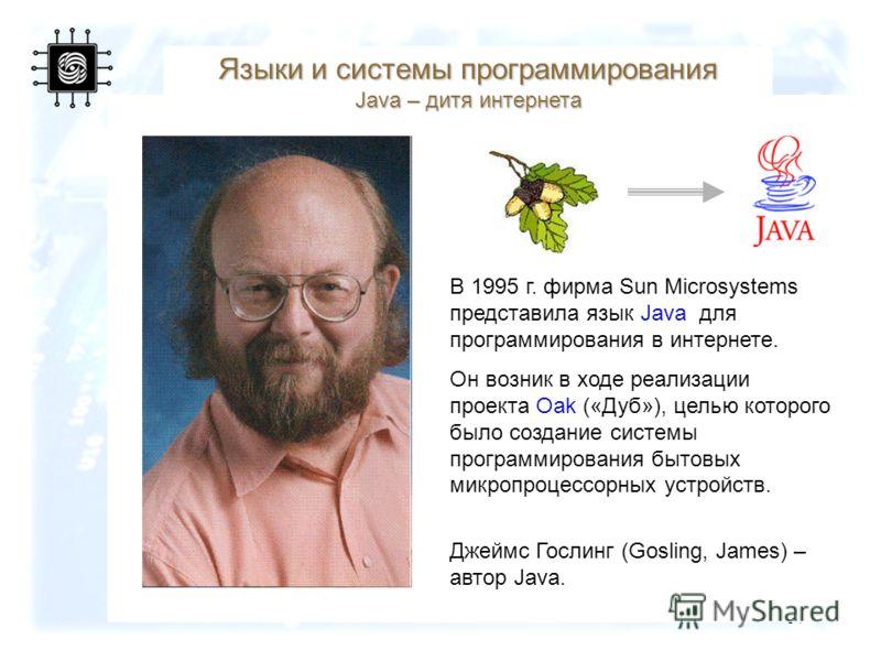 57 Языки и системы программирования Java – дитя интернета В 1995 г. фирма Sun Microsystems представила язык Java для программирования в интернете. Он возник в ходе реализации проекта Oak («Дуб»), целью которого было создание системы программирования