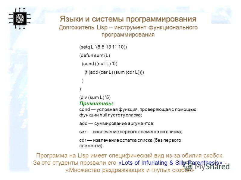 61 Программа на Lisp имеет специфический вид из-за обилия скобок. За это студенты прозвали его «Lots of Infuriating & Silly Parenthesis» - «Множество раздражающих и глупых скобок» (setq L `(8 5 13 11 10)) (defun sum (L) (cond ((null L) '0) (t (add (c