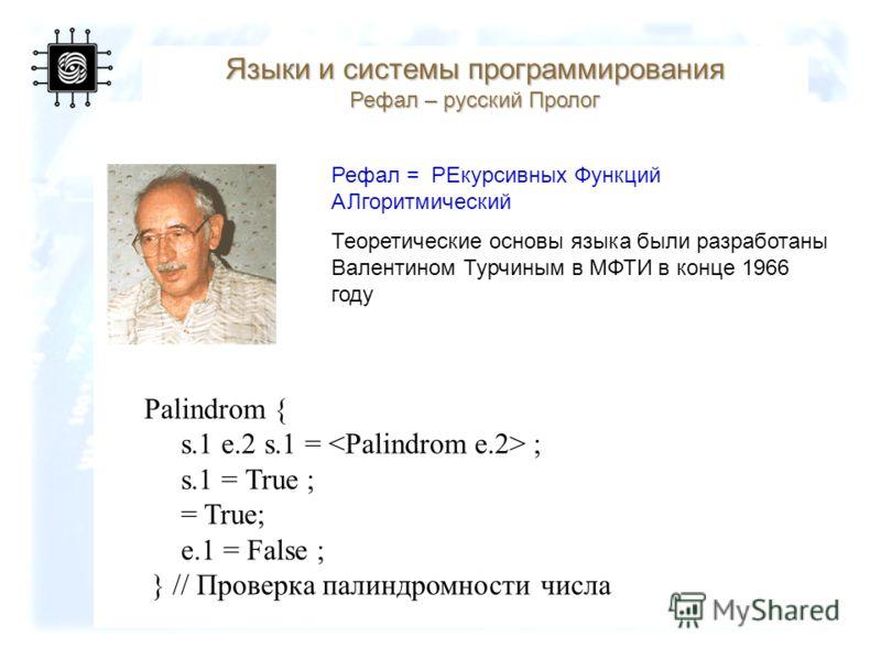 66 Языки и системы программирования Рефал – русский Пролог Рефал = PЕкурсивных Функций АЛгоритмический Теоретические основы языка были разработаны Валентином Турчиным в МФТИ в конце 1966 году Palindrom { s.1 e.2 s.1 = ; s.1 = True ; = True; e.1 = Fal