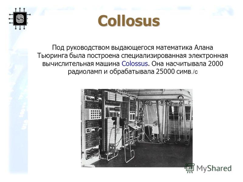 8 Под руководством выдающегося математика Алана Тьюринга была построена специализированная электронная вычислительная машина Colossus. Она насчитывала 2000 радиоламп и обрабатывала 25000 симв./с Collosus