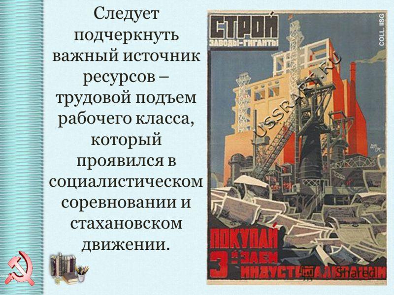Следует подчеркнуть важный источник ресурсов – трудовой подъем рабочего класса, который проявился в социалистическом соревновании и стахановском движении.