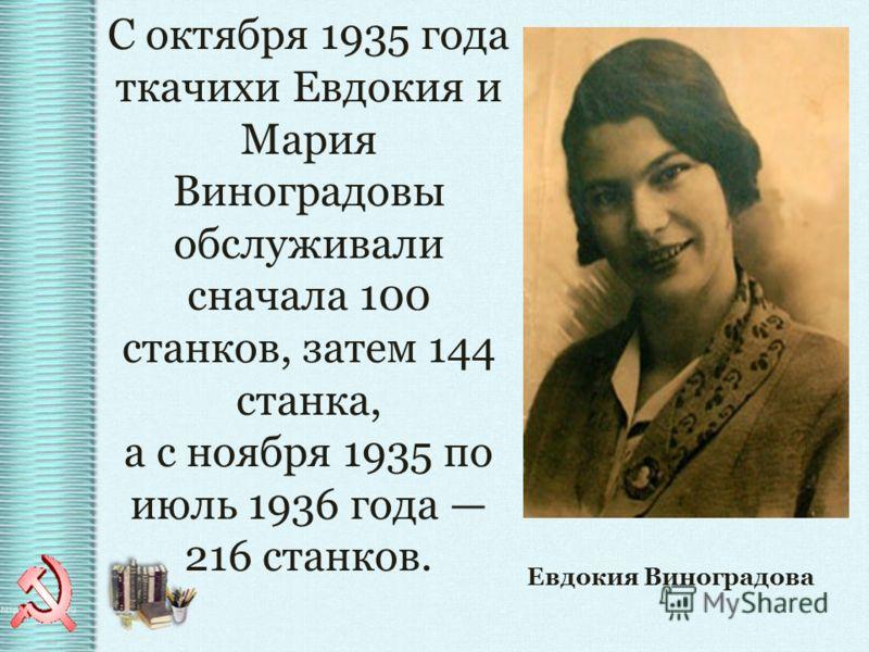 С октября 1935 года ткачихи Евдокия и Мария Виноградовы обслуживали сначала 100 станков, затем 144 станка, а с ноября 1935 по июль 1936 года 216 станков. Евдокия Виноградова