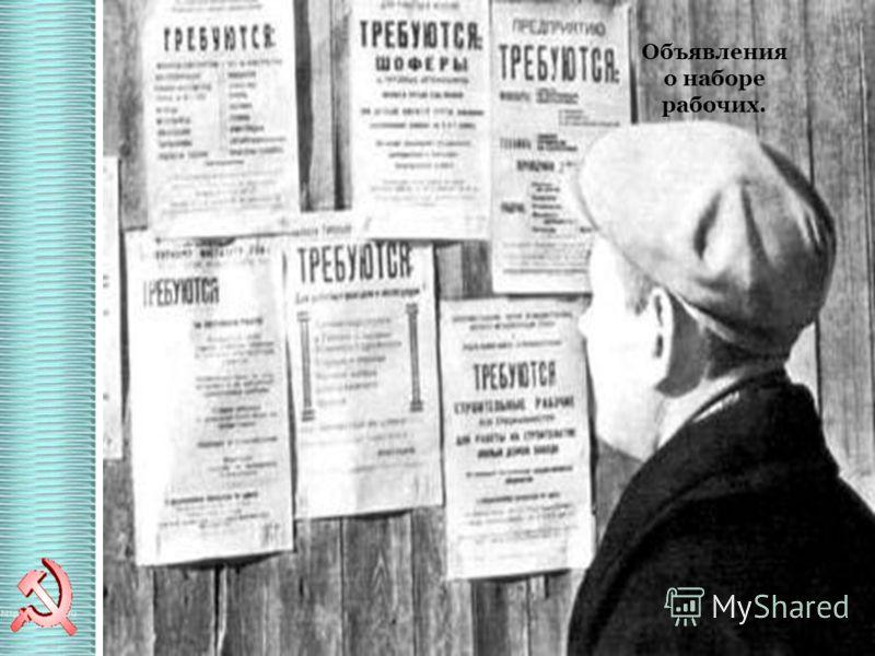 Огромный масштаб экономических преобразований потребовал огромного количества рабочей силы. В 1930 г. В СССР была закрыта последняя биржа труда. Но основная масса рабочих не имела квалификации. Объявления о наборе рабочих.