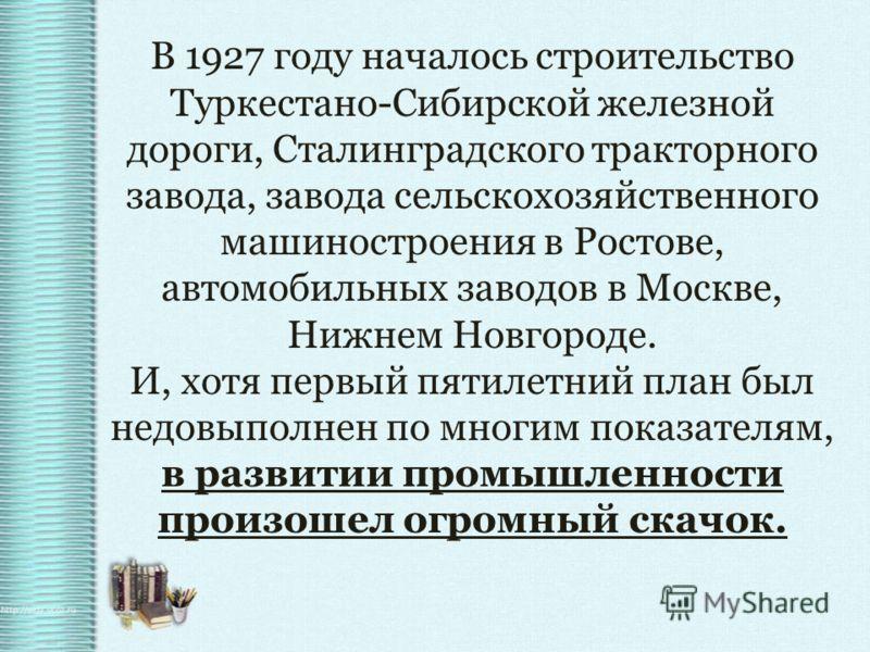 В 1927 году началось строительство Туркестано-Сибирской железной дороги, Сталинградского тракторного завода, завода сельскохозяйственного машиностроения в Ростове, автомобильных заводов в Москве, Нижнем Новгороде. И, хотя первый пятилетний план был н