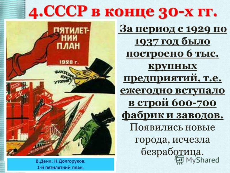 4.СССР в конце 30-х гг. За период с 1929 по 1937 год было построено 6 тыс. крупных предприятий, т.е. ежегодно вступало в строй 600-700 фабрик и заводов. Появились новые города, исчезла безработица. В.Дени. Н.Долгоруков. 1-й пятилетний план.