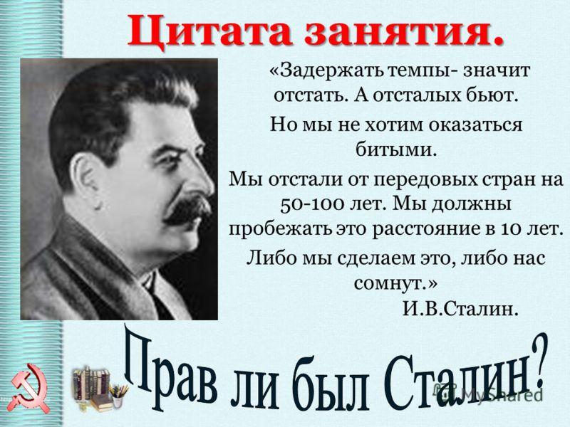 «Задержать темпы- значит отстать. А отсталых бьют. Но мы не хотим оказаться битыми. Мы отстали от передовых стран на 50-100 лет. Мы должны пробежать это расстояние в 10 лет. Либо мы сделаем это, либо нас сомнут.» И.В.Сталин. Цитата занятия.