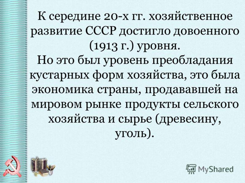 К середине 20-х гг. хозяйственное развитие СССР достигло довоенного (1913 г.) уровня. Но это был уровень преобладания кустарных форм хозяйства, это была экономика страны, продававшей на мировом рынке продукты сельского хозяйства и сырье (древесину, у