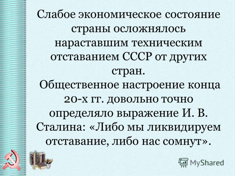 Слабое экономическое состояние страны осложнялось нараставшим техническим отставанием СССР от других стран. Общественное настроение конца 20-х гг. довольно точно определяло выражение И. В. Сталина: «Либо мы ликвидируем отставание, либо нас сомнут».