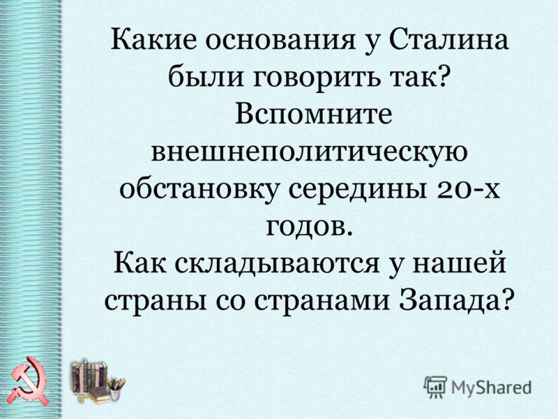 Какие основания у Сталина были говорить так? Вспомните внешнеполитическую обстановку середины 20-х годов. Как складываются у нашей страны со странами Запада?