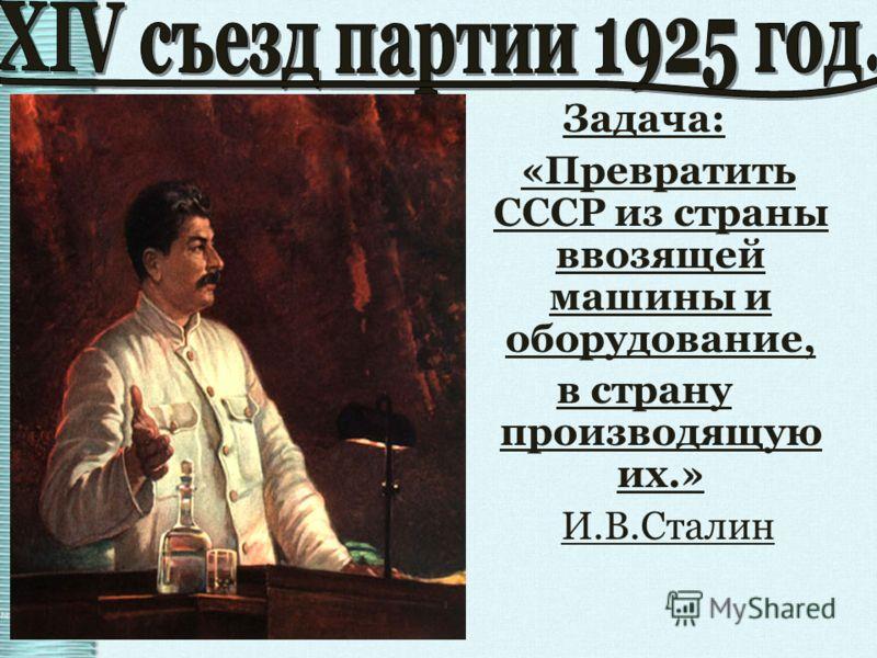 Задача: «Превратить СССР из страны ввозящей машины и оборудование, в страну производящую их.» И.В.Сталин