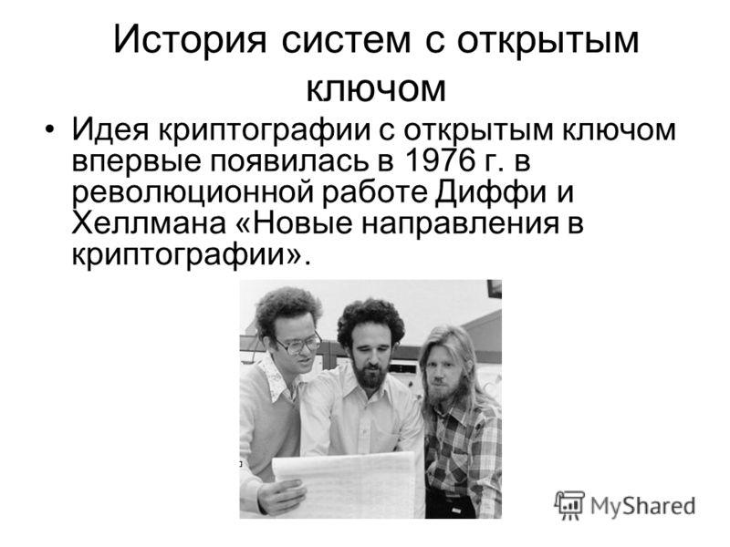 История систем с открытым ключом Идея криптографии с открытым ключом впервые появилась в 1976 г. в революционной работе Диффи и Хеллмана «Новые направления в криптографии».