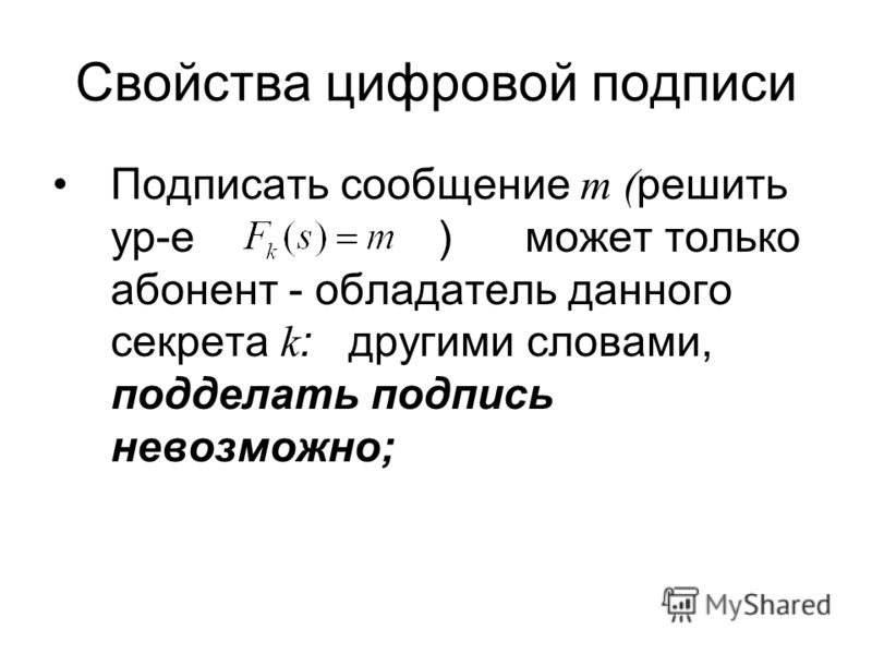 Свойства цифровой подписи Подписать сообщение m ( решить ур-е ) может только абонент - обладатель данного секрета k : другими словами, подделать подпись невозможно;
