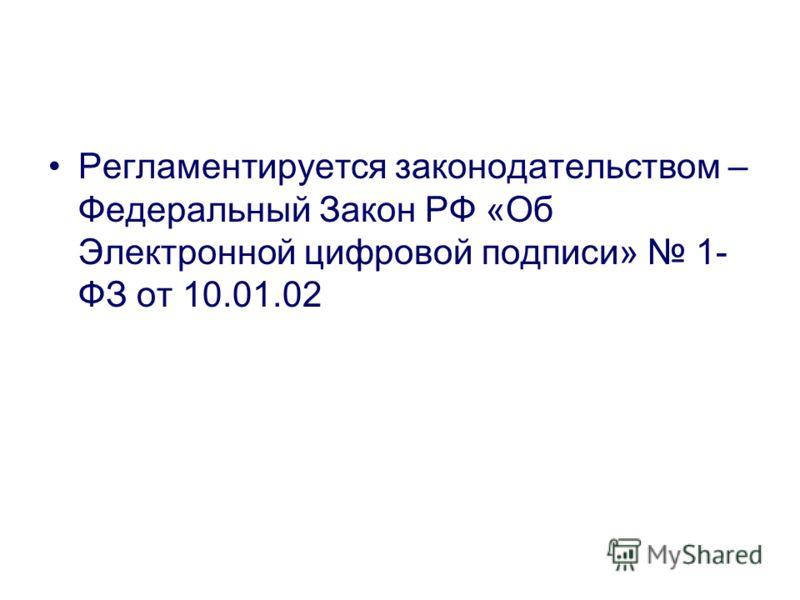Регламентируется законодательством – Федеральный Закон РФ «Об Электронной цифровой подписи» 1- ФЗ от 10.01.02