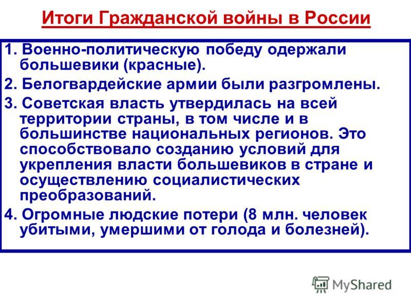Итоги Гражданской войны в России 1. Военно-политическую победу одержали большевики (красные). 2. Белогвардейские армии были разгромлены. 3. Советская власть утвердилась на всей территории страны, в том числе и в большинстве национальных регионов. Это