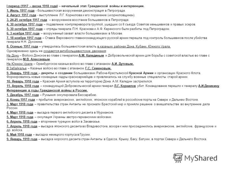 I период (1917 – весна 1918 года) – начальный этап Гражданской войны и интервенции. 1. Июль 1917 года - большевистская вооруженная демонстрация в Петрограде. 2. Август 1917 года - выступление Л.Г. Корнилова и его поражение («корниловщина»). 3. 24-25